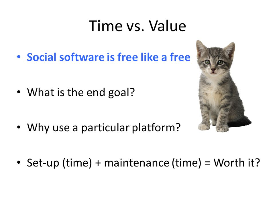 Time vs. Value Social software is free like a free What is the end goal? Why use a particular platform? Set-up (time) + maintenance (time) = Worth it?