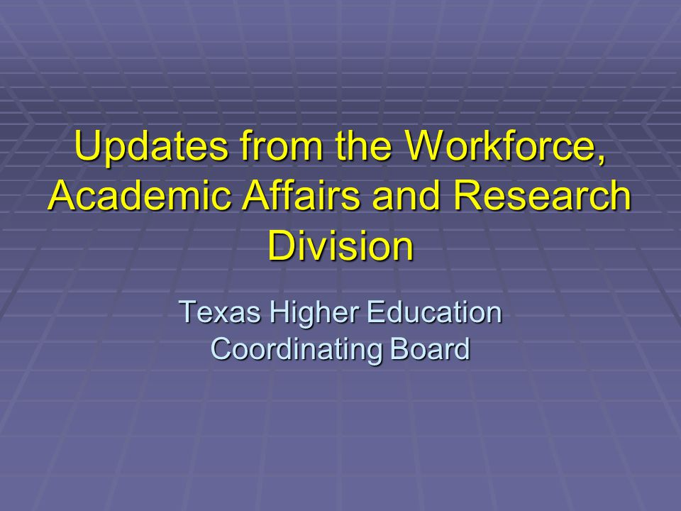 Updates from the Workforce, Academic Affairs and Research Division Texas Higher Education Coordinating Board