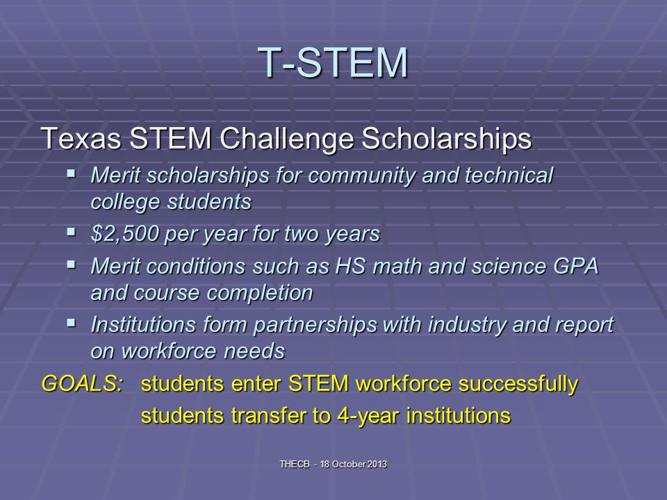 T-STEM Texas STEM Challenge Scholarships Merit scholarships for community and technical college students Merit scholarships for community and technical college students $2,500 per year for two years $2,500 per year for two years Merit conditions such as HS math and science GPA and course completion Merit conditions such as HS math and science GPA and course completion Institutions form partnerships with industry and report on workforce needs Institutions form partnerships with industry and report on workforce needs GOALS: students enter STEM workforce successfully students transfer to 4-year institutions THECB - 18 October 2013