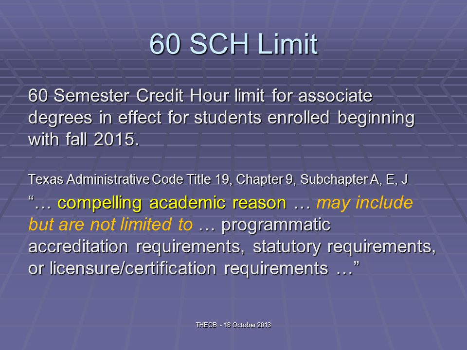 60 SCH Limit 60 Semester Credit Hour limit for associate degrees in effect for students enrolled beginning with fall 2015.