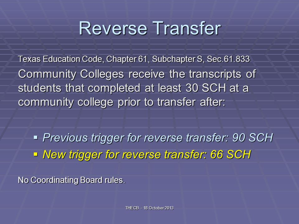 Reverse Transfer Texas Education Code, Chapter 61, Subchapter S, Sec.61.833 Community Colleges receive the transcripts of students that completed at least 30 SCH at a community college prior to transfer after: Previous trigger for reverse transfer: 90 SCH Previous trigger for reverse transfer: 90 SCH New trigger for reverse transfer: 66 SCH New trigger for reverse transfer: 66 SCH No Coordinating Board rules.