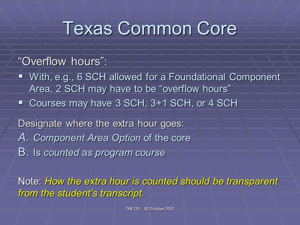 Texas Common Core Overflow hours: With, e.g., 6 SCH allowed for a Foundational Component Area, 2 SCH may have to be overflow hours With, e.g., 6 SCH allowed for a Foundational Component Area, 2 SCH may have to be overflow hours Courses may have 3 SCH, 3+1 SCH, or 4 SCH Courses may have 3 SCH, 3+1 SCH, or 4 SCH Designate where the extra hour goes: A.