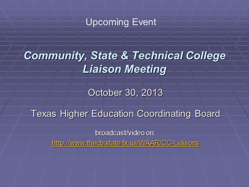 Community, State & Technical College Liaison Meeting October 30, 2013 Texas Higher Education Coordinating Board broadcast/video on: http://www.thecb.state.tx.us/WAAR/CC-Liaisons Upcoming Event