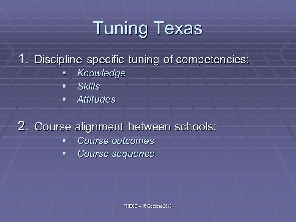 Tuning Texas 1. Discipline specific tuning of competencies: Knowledge Knowledge Skills Skills Attitudes Attitudes 2. Course alignment between schools: