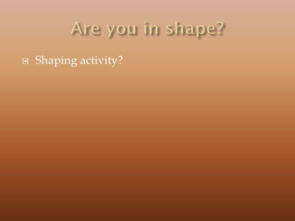 Shaping activity?