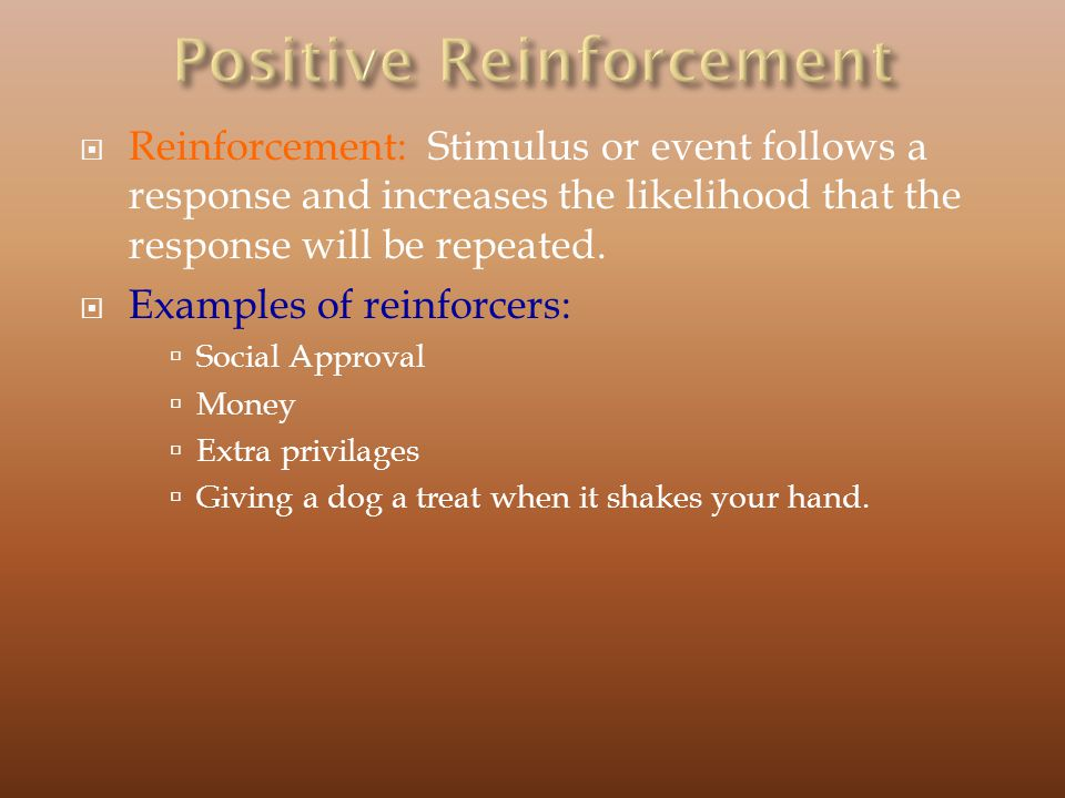 Reinforcement: Stimulus or event follows a response and increases the likelihood that the response will be repeated.