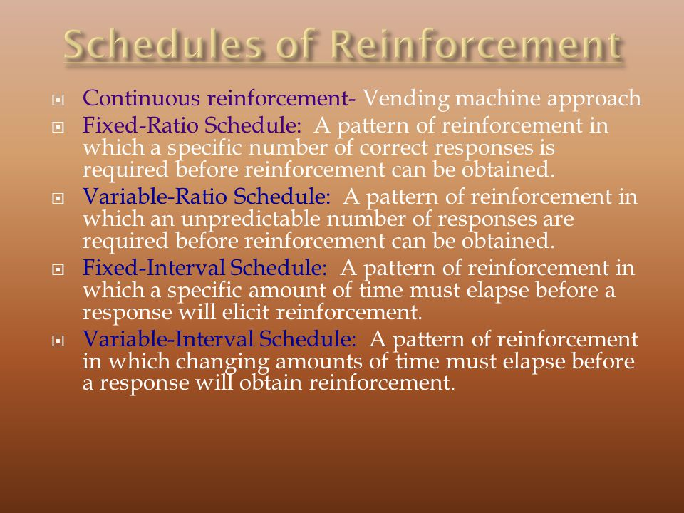 Continuous reinforcement- Vending machine approach Fixed-Ratio Schedule: A pattern of reinforcement in which a specific number of correct responses is required before reinforcement can be obtained.