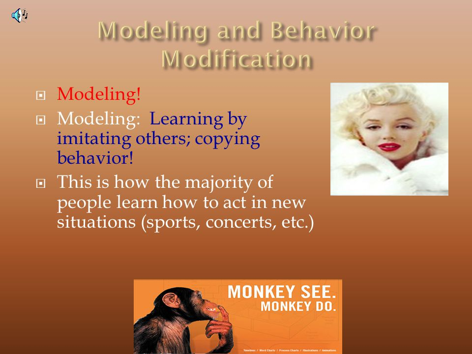 Modeling.Modeling: Learning by imitating others; copying behavior.