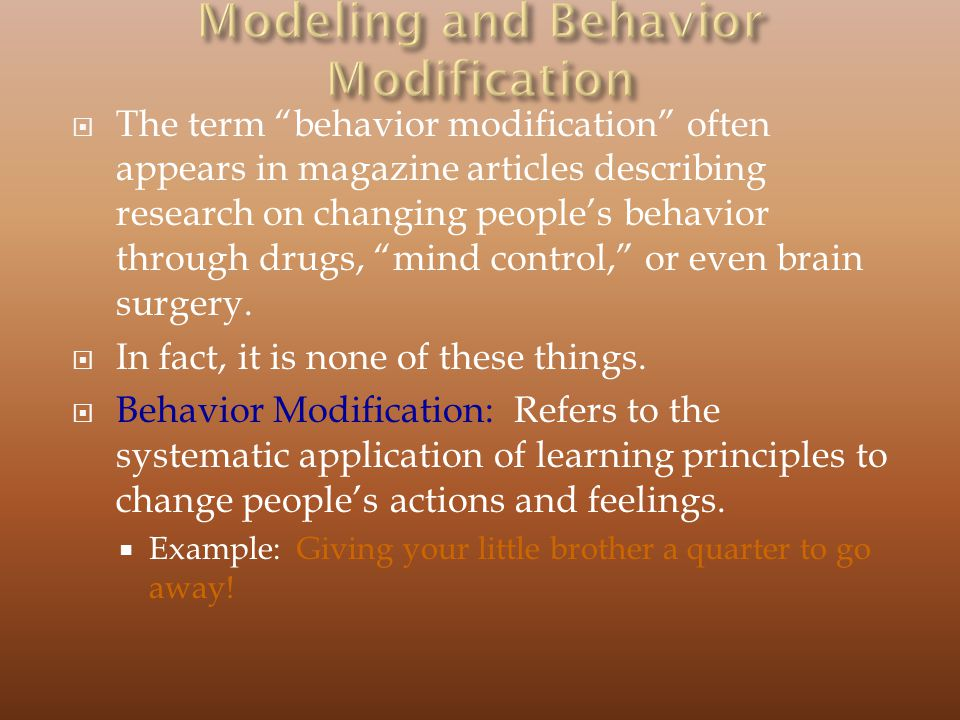 The term behavior modification often appears in magazine articles describing research on changing peoples behavior through drugs, mind control, or even brain surgery.