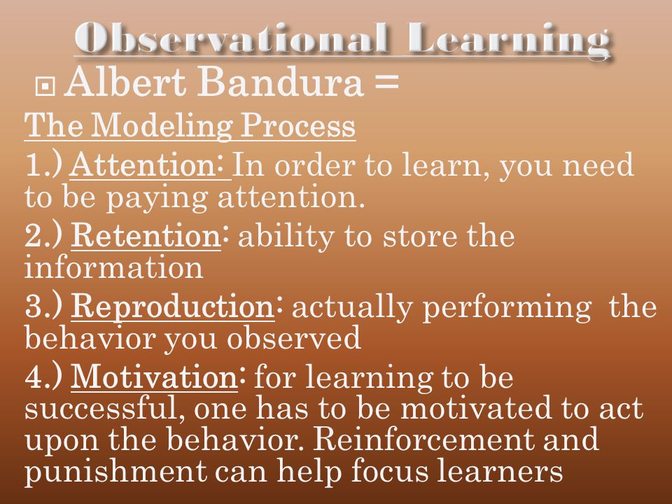 Albert Bandura = The Modeling Process 1.) Attention: In order to learn, you need to be paying attention.
