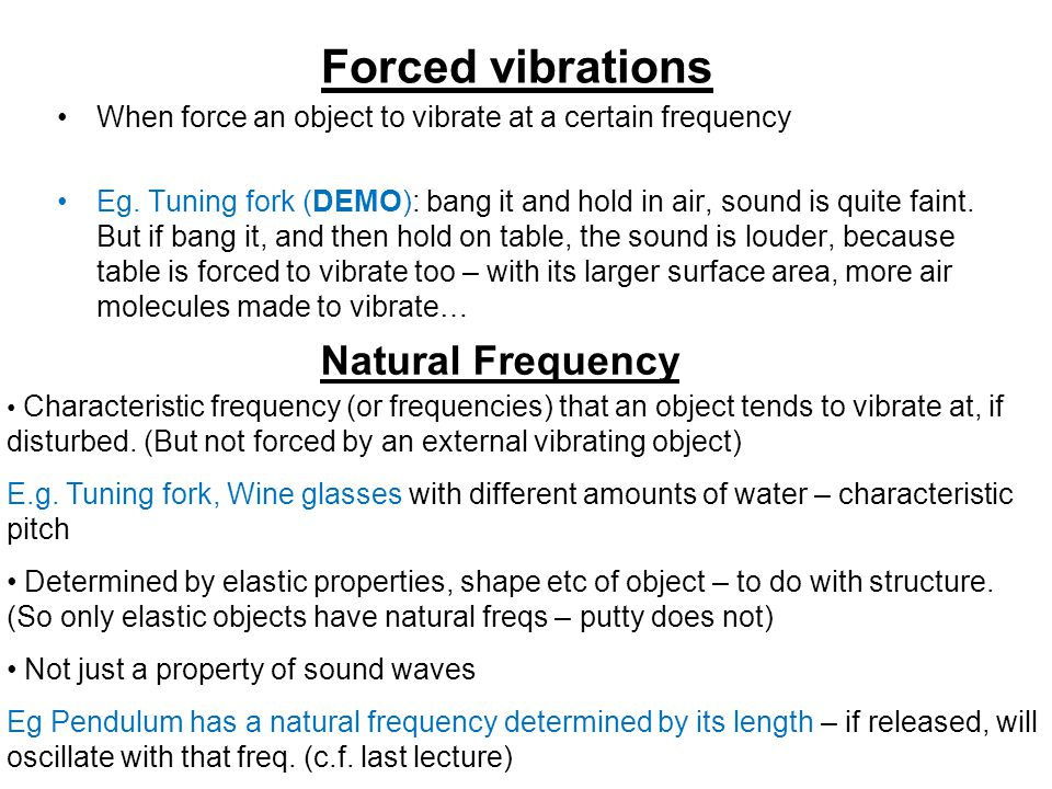 Forced vibrations When force an object to vibrate at a certain frequency Eg.