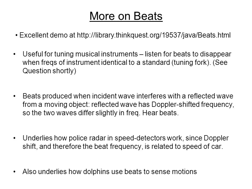 More on Beats Useful for tuning musical instruments – listen for beats to disappear when freqs of instrument identical to a standard (tuning fork).