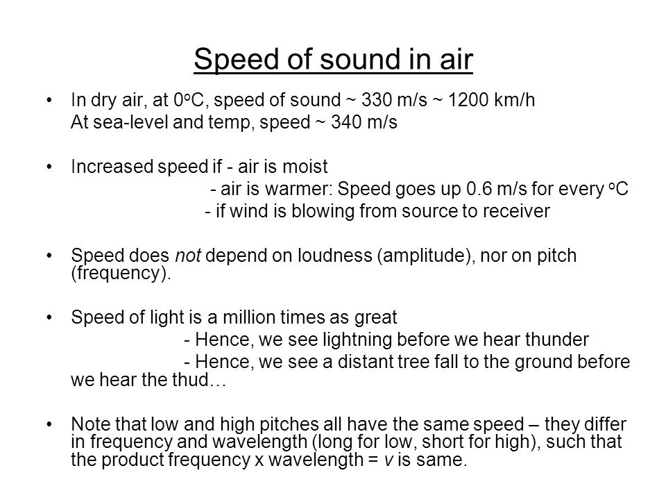 Speed of sound in air In dry air, at 0 o C, speed of sound ~ 330 m/s ~ 1200 km/h At sea-level and temp, speed ~ 340 m/s Increased speed if - air is moist - air is warmer: Speed goes up 0.6 m/s for every o C - if wind is blowing from source to receiver Speed does not depend on loudness (amplitude), nor on pitch (frequency).
