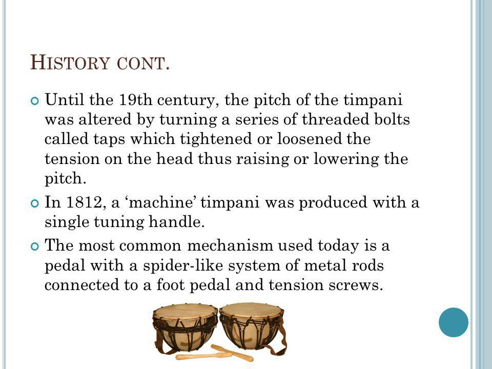H ISTORY CONT. Until the 19th century, the pitch of the timpani was altered by turning a series of threaded bolts called taps which tightened or loose