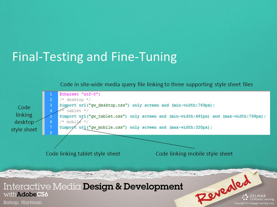 Final-Testing and Fine-Tuning Code linking desktop style sheet Code in site-wide media query file linking to three supporting style sheet files Code linking tablet style sheetCode linking mobile style sheet