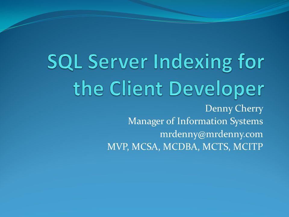 Denny Cherry Manager of Information Systems mrdenny@mrdenny.com MVP, MCSA, MCDBA, MCTS, MCITP