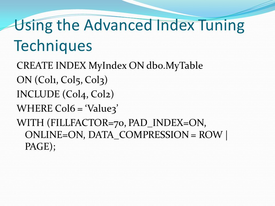 Using the Advanced Index Tuning Techniques CREATE INDEX MyIndex ON dbo.MyTable ON (Col1, Col5, Col3) INCLUDE (Col4, Col2) WHERE Col6 = Value3 WITH (FILLFACTOR=70, PAD_INDEX=ON, ONLINE=ON, DATA_COMPRESSION = ROW | PAGE);
