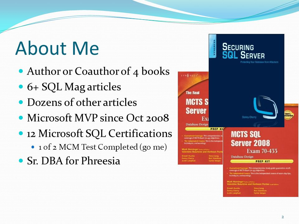 About Me Author or Coauthor of 4 books 6+ SQL Mag articles Dozens of other articles Microsoft MVP since Oct 2008 12 Microsoft SQL Certifications 1 of 2 MCM Test Completed (go me) Sr.