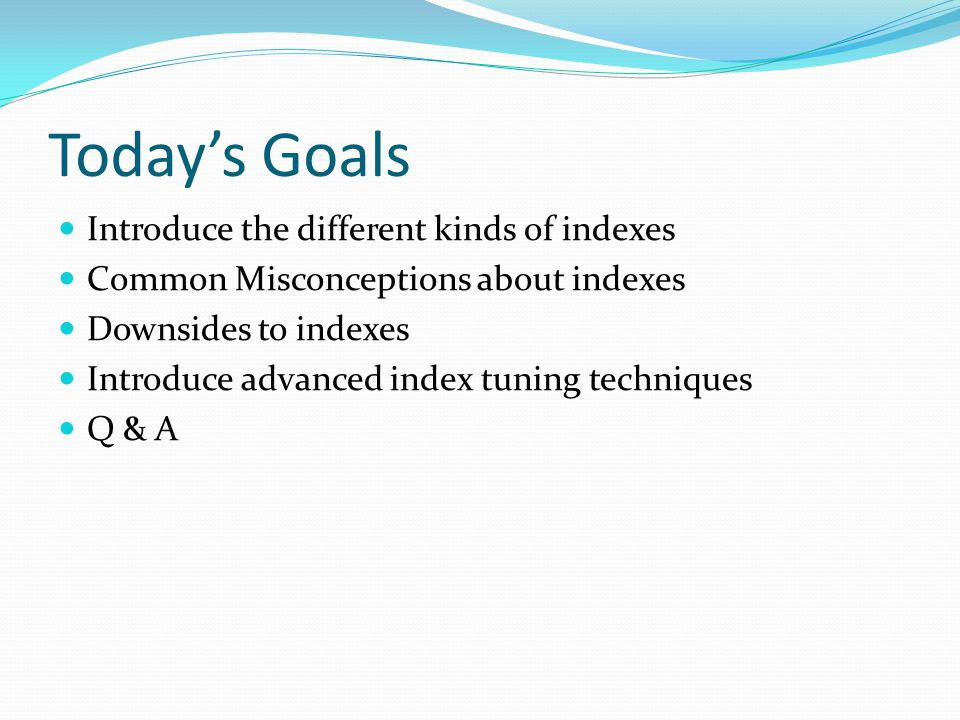 Todays Goals Introduce the different kinds of indexes Common Misconceptions about indexes Downsides to indexes Introduce advanced index tuning techniques Q & A