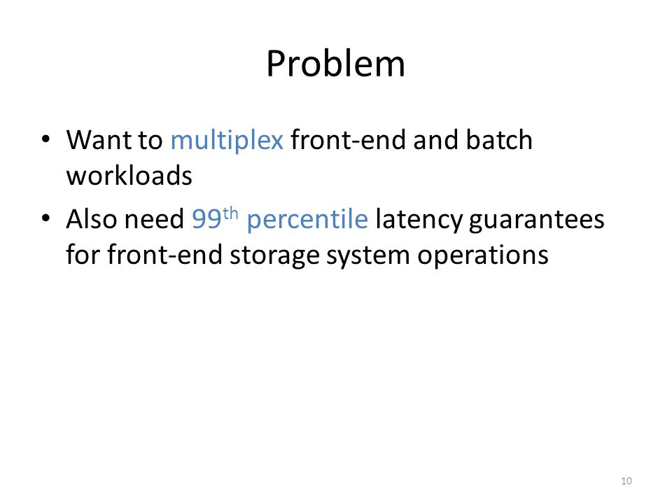 Problem Want to multiplex front-end and batch workloads Also need 99 th percentile latency guarantees for front-end storage system operations 10
