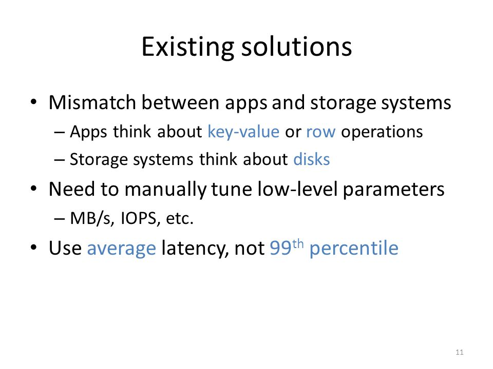 Existing solutions Mismatch between apps and storage systems – Apps think about key-value or row operations – Storage systems think about disks Need t