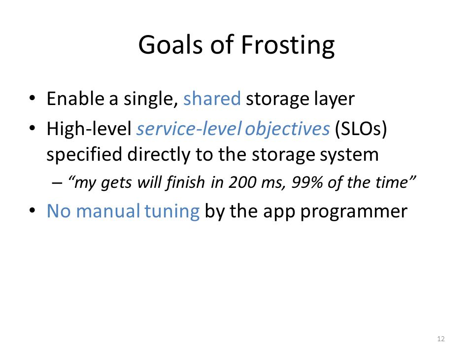 Goals of Frosting Enable a single, shared storage layer High-level service-level objectives (SLOs) specified directly to the storage system – my gets