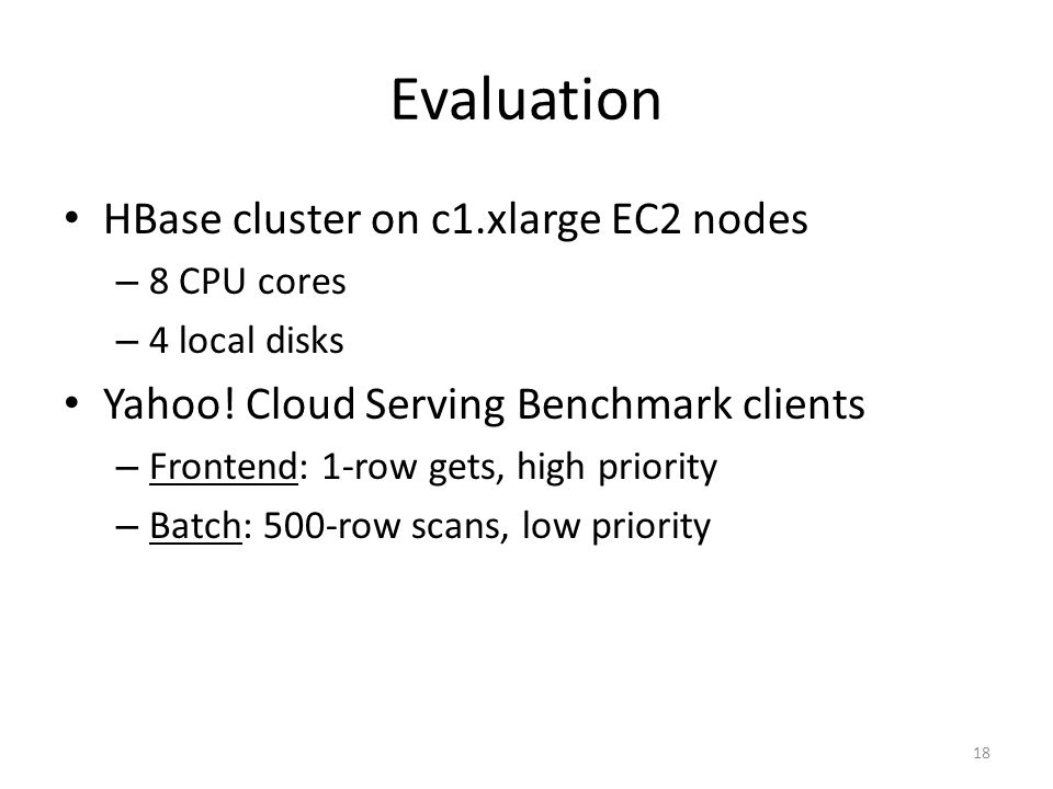 Evaluation HBase cluster on c1.xlarge EC2 nodes – 8 CPU cores – 4 local disks Yahoo! Cloud Serving Benchmark clients – Frontend: 1-row gets, high prio
