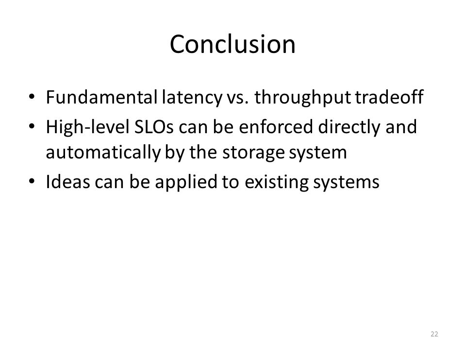 Conclusion Fundamental latency vs. throughput tradeoff High-level SLOs can be enforced directly and automatically by the storage system Ideas can be a