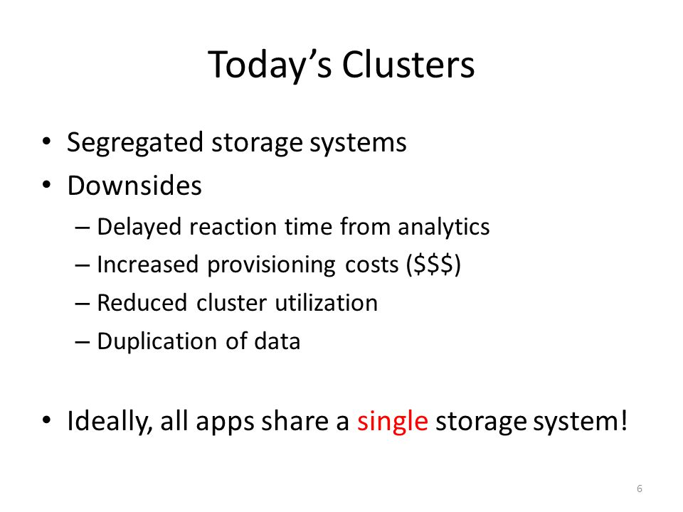 Todays Clusters Segregated storage systems Downsides – Delayed reaction time from analytics – Increased provisioning costs ($$$) – Reduced cluster uti
