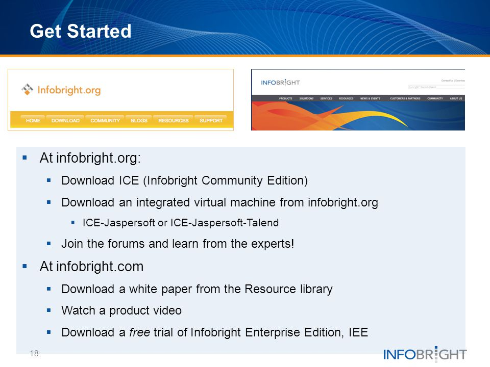 Get Started At infobright.org: Download ICE (Infobright Community Edition) Download an integrated virtual machine from infobright.org ICE-Jaspersoft o