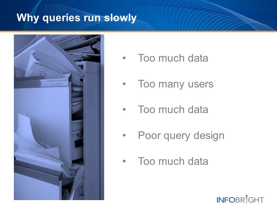 Why queries run slowly Too much data Too many users Too much data Poor query design Too much data