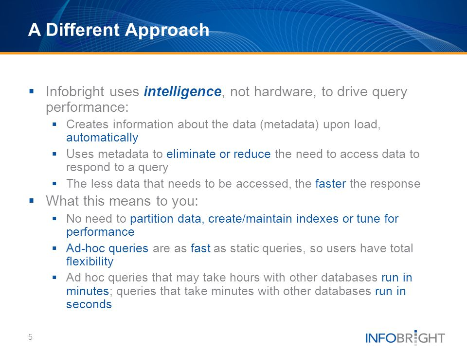 A Different Approach Infobright uses intelligence, not hardware, to drive query performance: Creates information about the data (metadata) upon load,