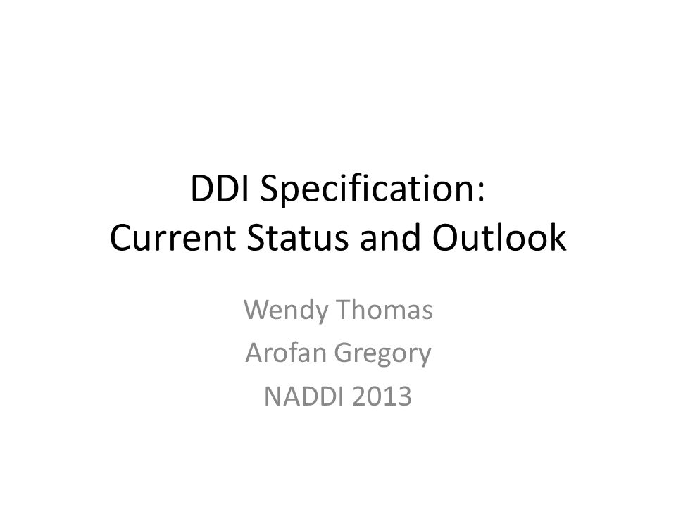 DDI Specification: Current Status and Outlook Wendy Thomas Arofan Gregory NADDI 2013