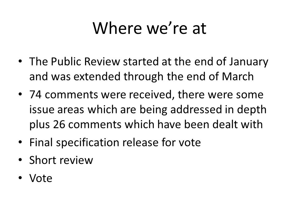 Where were at The Public Review started at the end of January and was extended through the end of March 74 comments were received, there were some issue areas which are being addressed in depth plus 26 comments which have been dealt with Final specification release for vote Short review Vote