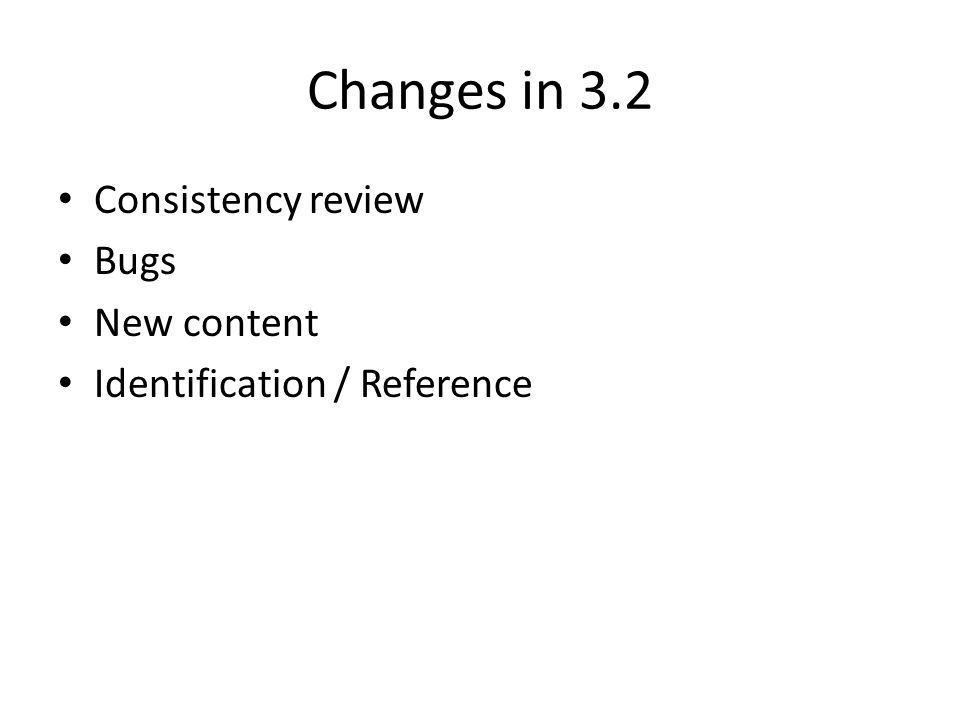 Changes in 3.2 Consistency review Bugs New content Identification / Reference