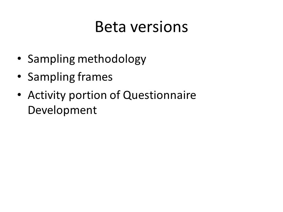 Beta versions Sampling methodology Sampling frames Activity portion of Questionnaire Development