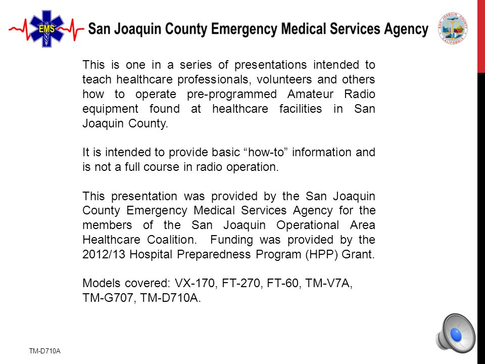 TM-D710A This is one in a series of presentations intended to teach healthcare professionals, volunteers and others how to operate pre-programmed Amateur Radio equipment found at healthcare facilities in San Joaquin County.