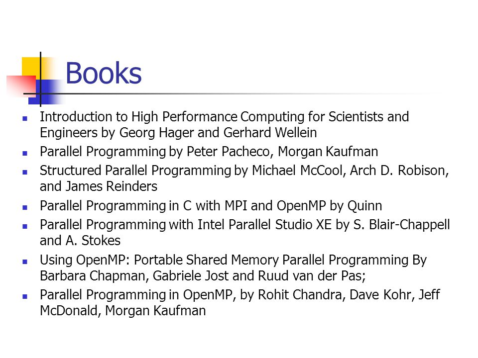 Books Introduction to High Performance Computing for Scientists and Engineers by Georg Hager and Gerhard Wellein Parallel Programming by Peter Pacheco, Morgan Kaufman Structured Parallel Programming by Michael McCool, Arch D.