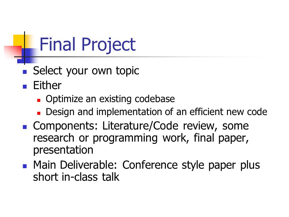 Final Project Select your own topic Either Optimize an existing codebase Design and implementation of an efficient new code Components: Literature/Code review, some research or programming work, final paper, presentation Main Deliverable: Conference style paper plus short in-class talk