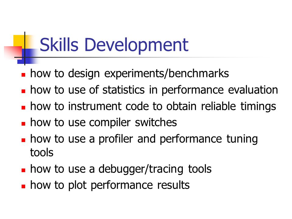 Skills Development how to design experiments/benchmarks how to use of statistics in performance evaluation how to instrument code to obtain reliable timings how to use compiler switches how to use a profiler and performance tuning tools how to use a debugger/tracing tools how to plot performance results