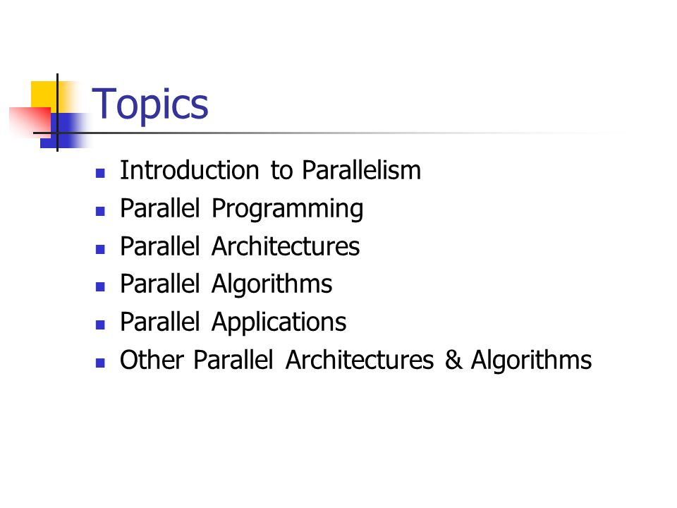 Topics Introduction to Parallelism Parallel Programming Parallel Architectures Parallel Algorithms Parallel Applications Other Parallel Architectures