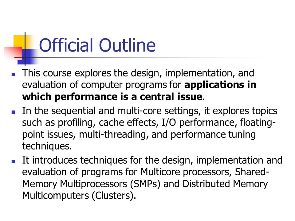 Official Outline This course explores the design, implementation, and evaluation of computer programs for applications in which performance is a centr