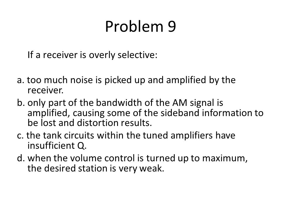 Problem 9 If a receiver is overly selective: a. too much noise is picked up and amplified by the receiver. b. only part of the bandwidth of the AM sig