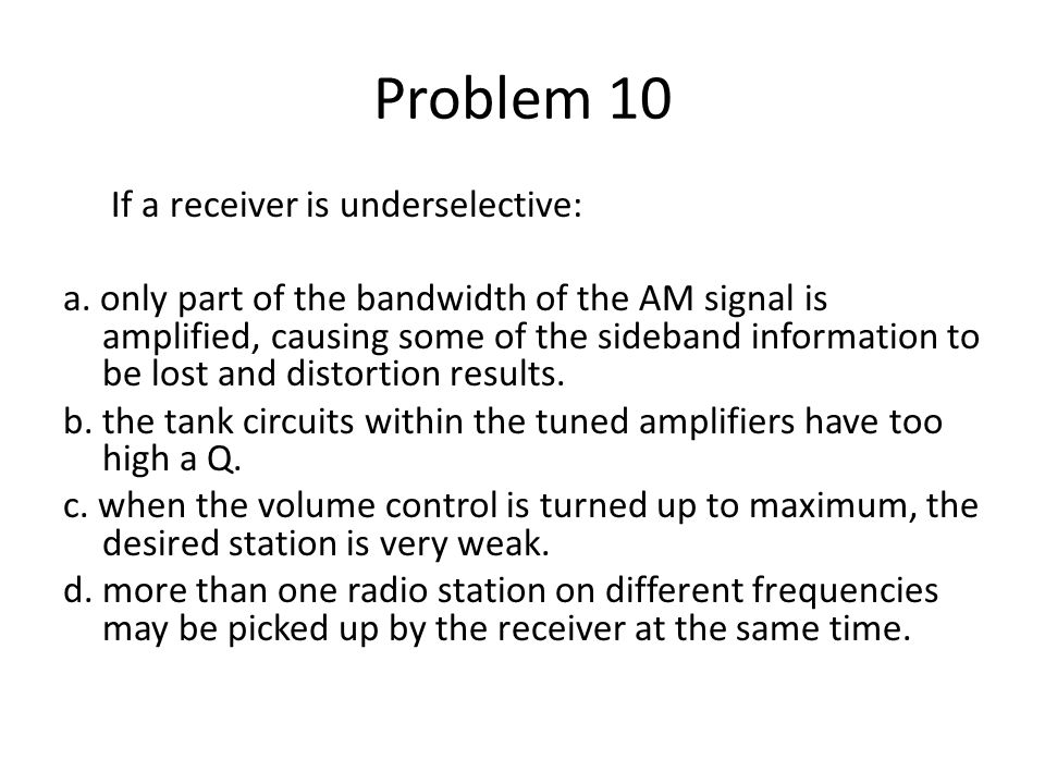Problem 10 If a receiver is underselective: a. only part of the bandwidth of the AM signal is amplified, causing some of the sideband information to b