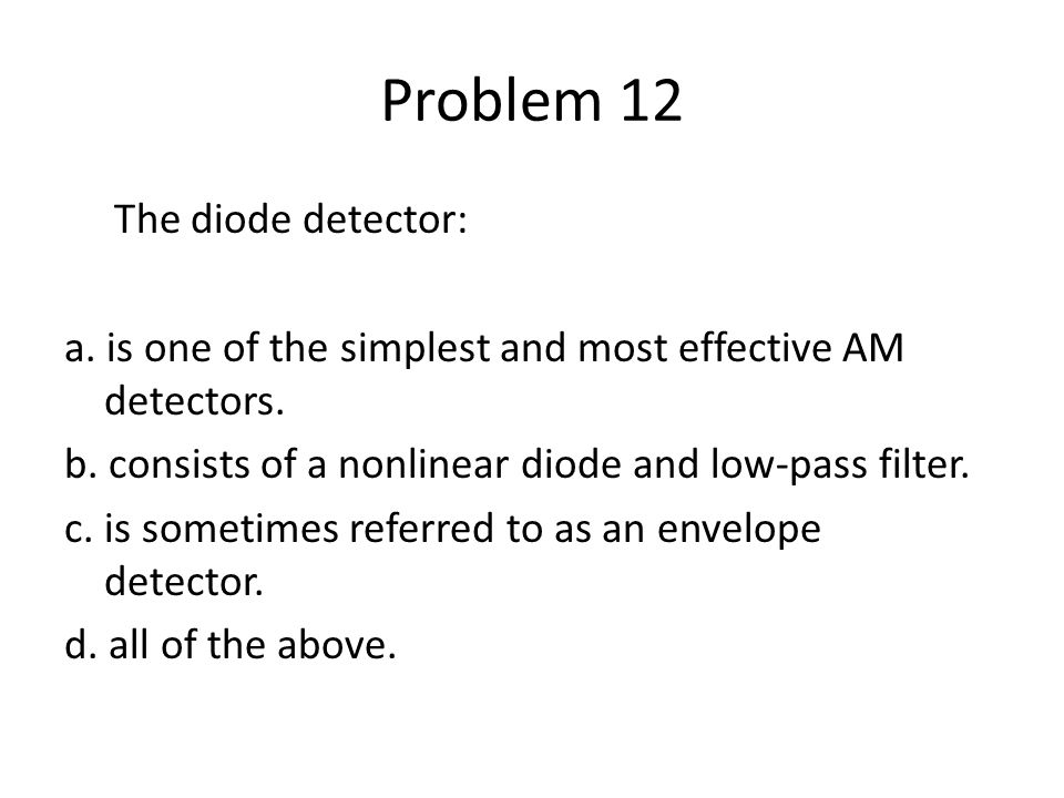 Problem 12 The diode detector: a. is one of the simplest and most effective AM detectors. b. consists of a nonlinear diode and low-pass filter. c. is