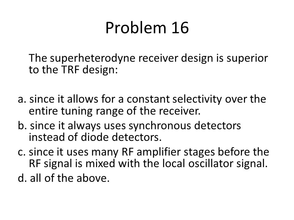 Problem 16 The superheterodyne receiver design is superior to the TRF design: a. since it allows for a constant selectivity over the entire tuning ran