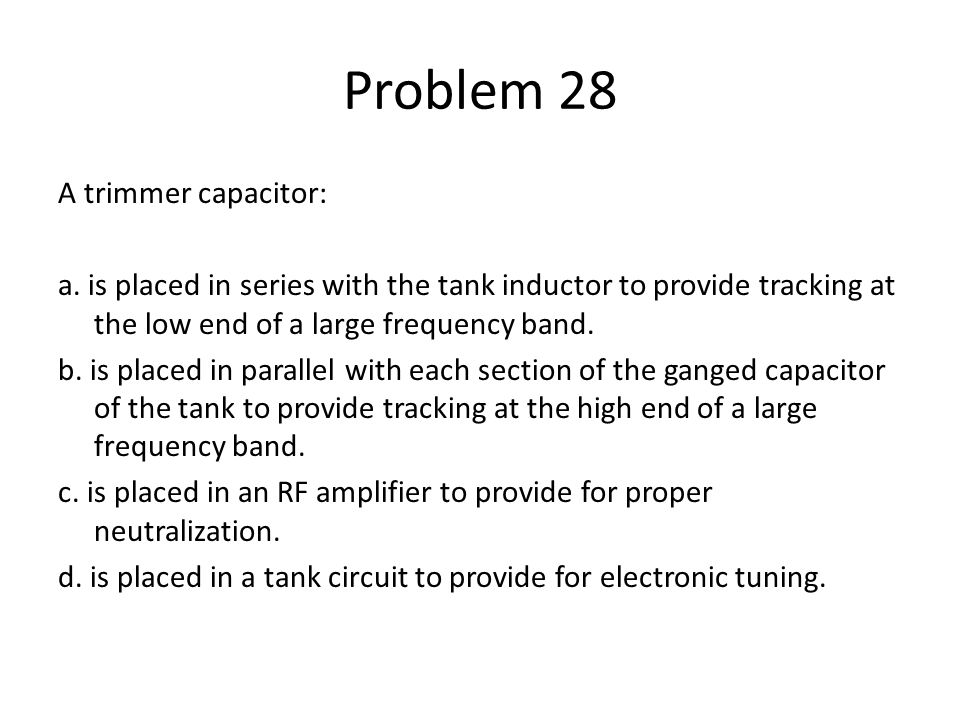 Problem 28 A trimmer capacitor: a. is placed in series with the tank inductor to provide tracking at the low end of a large frequency band. b. is plac