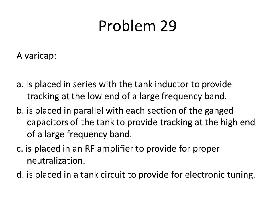 Problem 29 A varicap: a. is placed in series with the tank inductor to provide tracking at the low end of a large frequency band. b. is placed in para