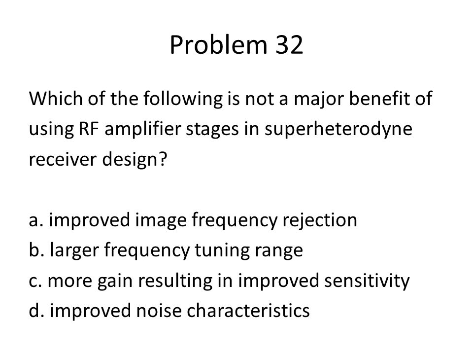 Problem 32 Which of the following is not a major benefit of using RF amplifier stages in superheterodyne receiver design? a. improved image frequency