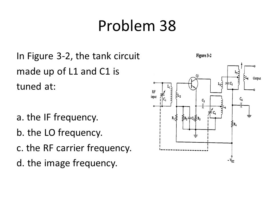 Problem 38 In Figure 3-2, the tank circuit made up of L1 and C1 is tuned at: a. the IF frequency. b. the LO frequency. c. the RF carrier frequency. d.